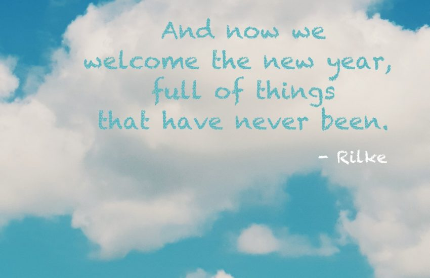 And now we welcome the new year, full of things that have never been. Rilke